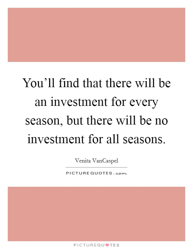 You'll find that there will be an investment for every season, but there will be no investment for all seasons Picture Quote #1