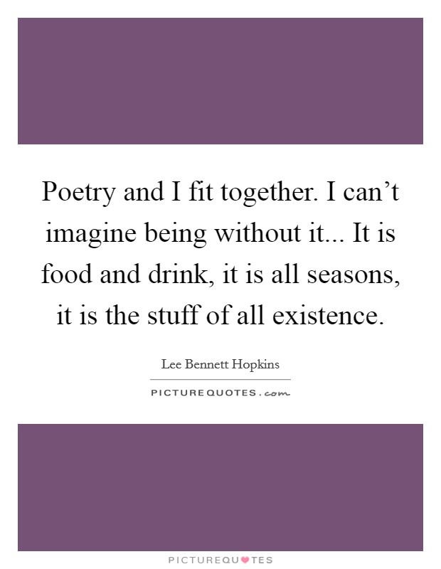 Poetry and I fit together. I can't imagine being without it... It is food and drink, it is all seasons, it is the stuff of all existence Picture Quote #1