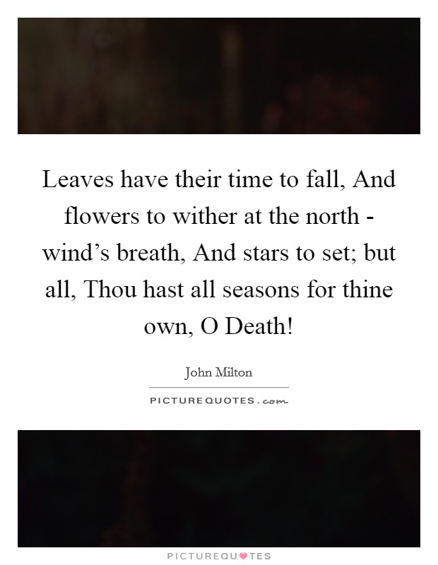 Leaves have their time to fall, And flowers to wither at the north - wind's breath, And stars to set; but all, Thou hast all seasons for thine own, O Death! Picture Quote #1