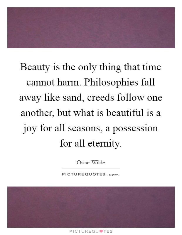 Beauty is the only thing that time cannot harm. Philosophies fall away like sand, creeds follow one another, but what is beautiful is a joy for all seasons, a possession for all eternity Picture Quote #1