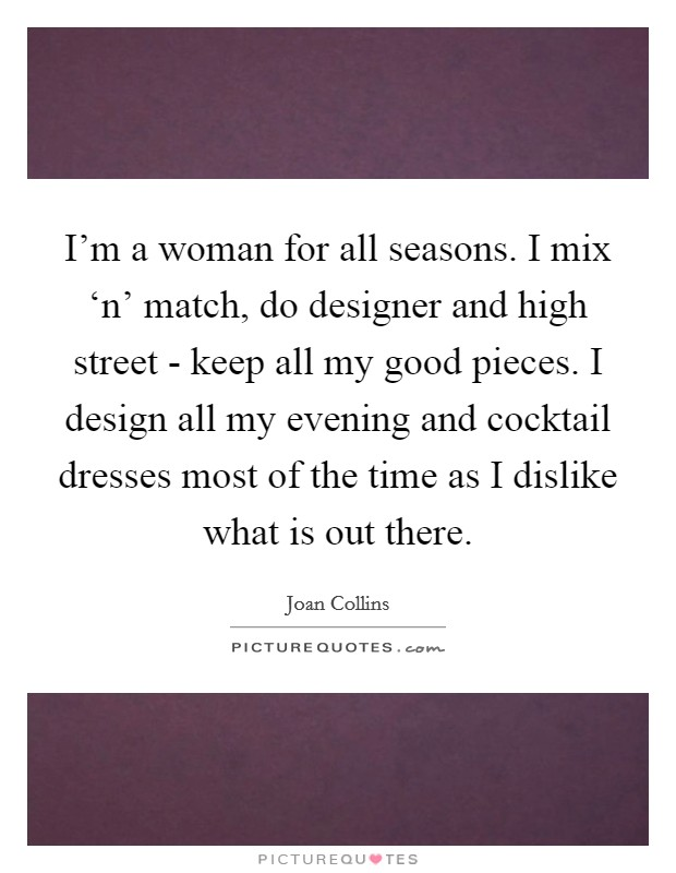 I'm a woman for all seasons. I mix 'n' match, do designer and high street - keep all my good pieces. I design all my evening and cocktail dresses most of the time as I dislike what is out there Picture Quote #1