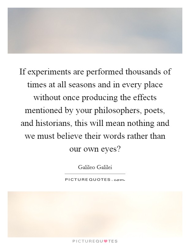 If experiments are performed thousands of times at all seasons and in every place without once producing the effects mentioned by your philosophers, poets, and historians, this will mean nothing and we must believe their words rather than our own eyes? Picture Quote #1
