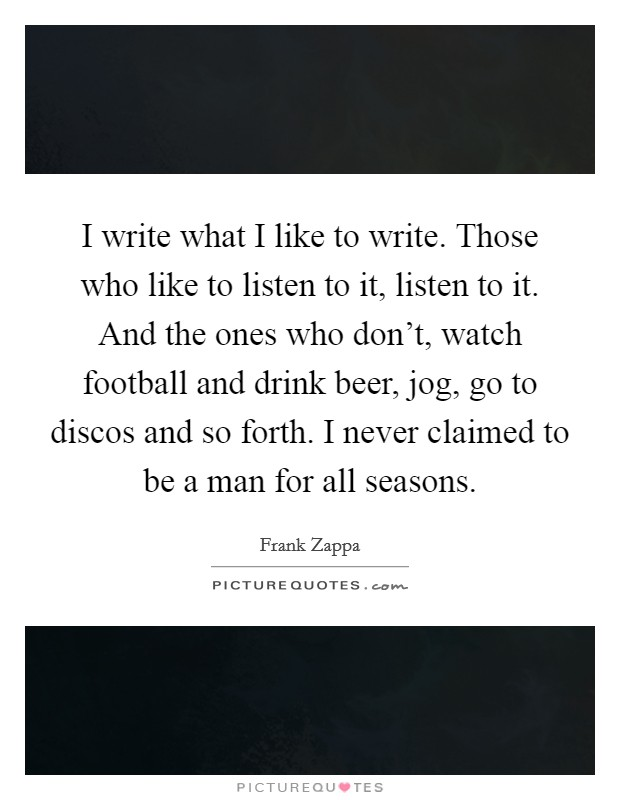 I write what I like to write. Those who like to listen to it, listen to it. And the ones who don't, watch football and drink beer, jog, go to discos and so forth. I never claimed to be a man for all seasons Picture Quote #1