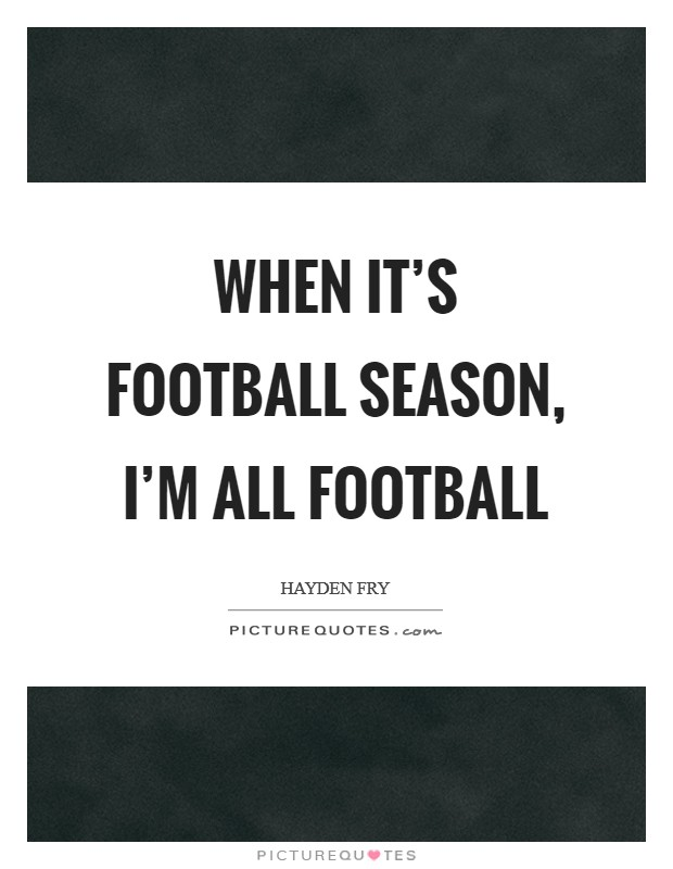 When it's football season, I'm all football Picture Quote #1