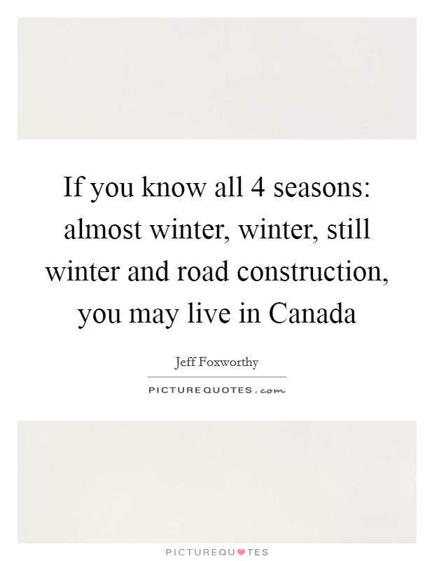 If you know all 4 seasons: almost winter, winter, still winter and road construction, you may live in Canada Picture Quote #1