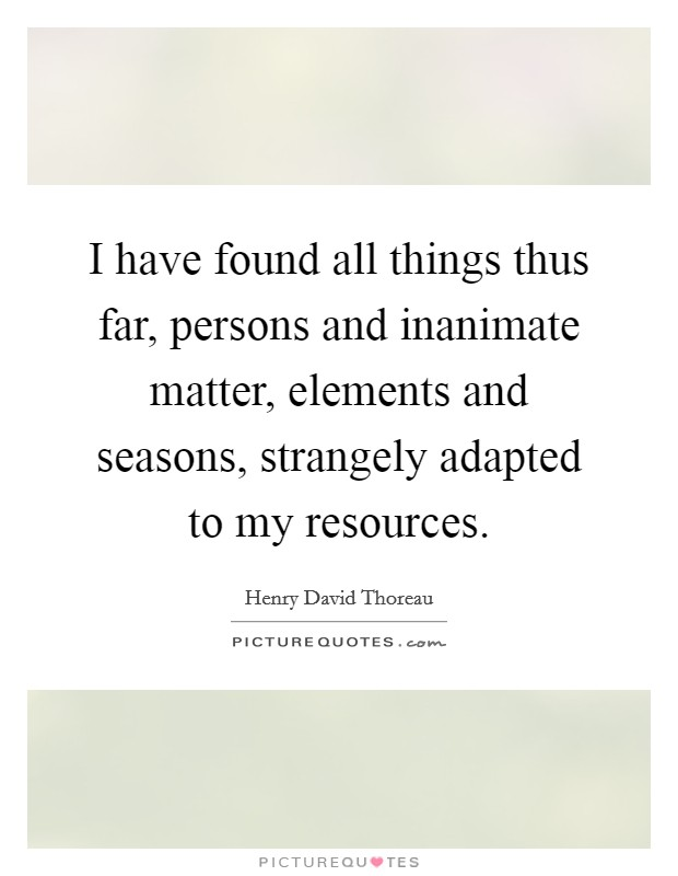 I have found all things thus far, persons and inanimate matter, elements and seasons, strangely adapted to my resources Picture Quote #1