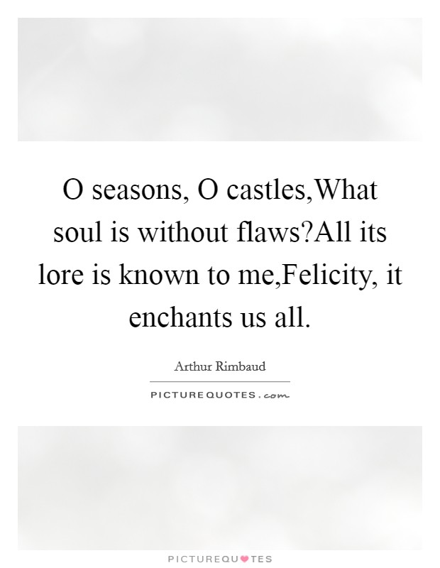O seasons, O castles,What soul is without flaws?All its lore is known to me,Felicity, it enchants us all Picture Quote #1