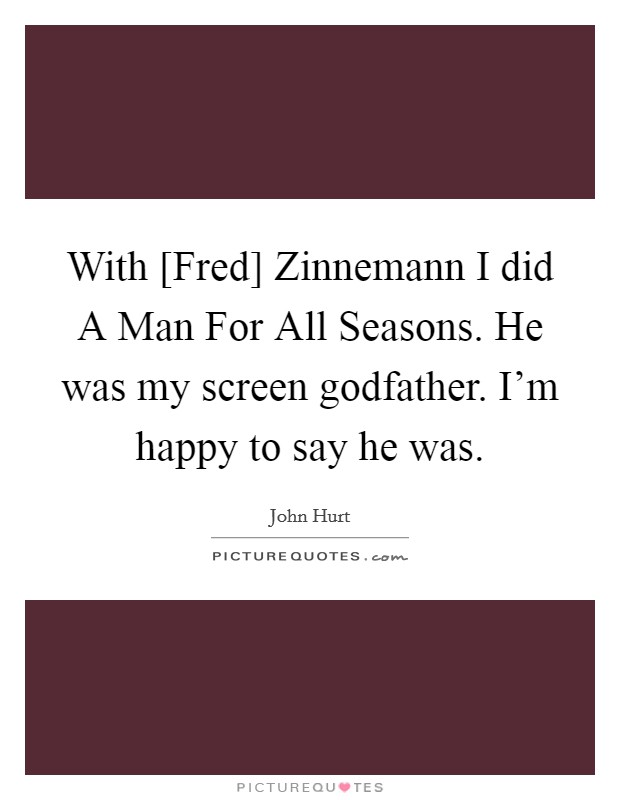 With [Fred] Zinnemann I did A Man For All Seasons. He was my screen godfather. I'm happy to say he was Picture Quote #1