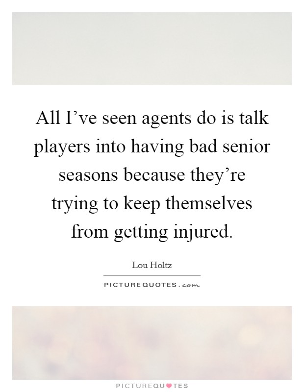 All I've seen agents do is talk players into having bad senior seasons because they're trying to keep themselves from getting injured Picture Quote #1