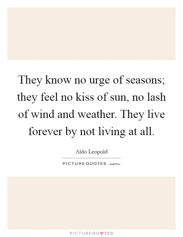 They know no urge of seasons; they feel no kiss of sun, no lash of wind and weather. They live forever by not living at all Picture Quote #1