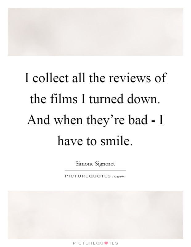 I collect all the reviews of the films I turned down. And when they're bad - I have to smile Picture Quote #1