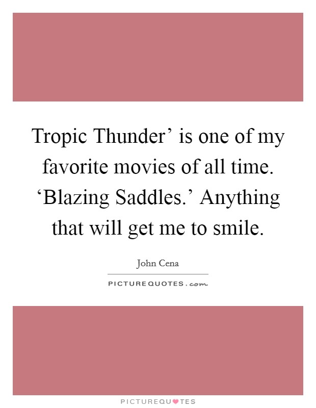 Tropic Thunder' is one of my favorite movies of all time. 'Blazing Saddles.' Anything that will get me to smile Picture Quote #1