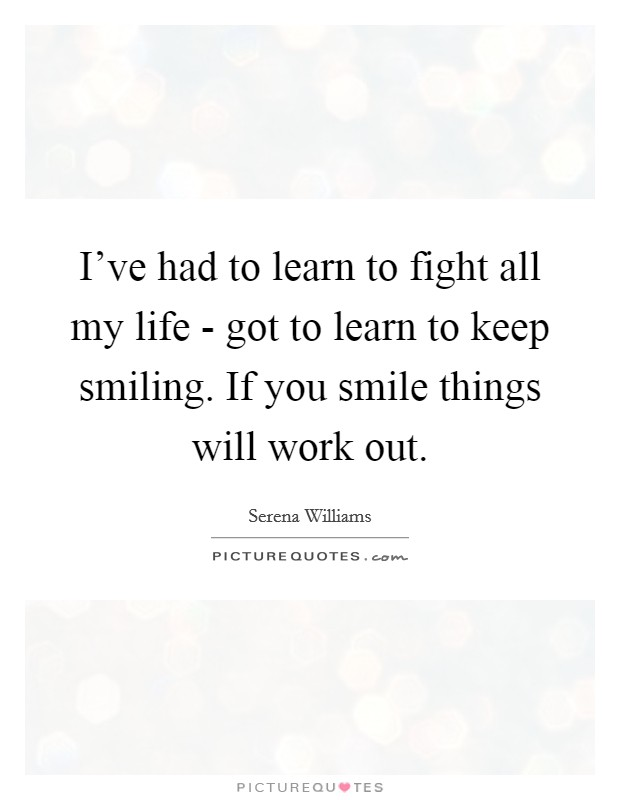 I've had to learn to fight all my life - got to learn to keep smiling. If you smile things will work out Picture Quote #1