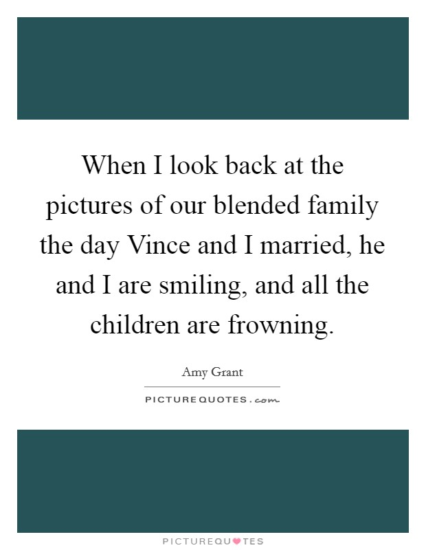 When I look back at the pictures of our blended family the day Vince and I married, he and I are smiling, and all the children are frowning Picture Quote #1