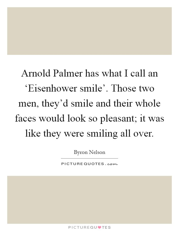 Arnold Palmer has what I call an 'Eisenhower smile'. Those two men, they'd smile and their whole faces would look so pleasant; it was like they were smiling all over Picture Quote #1