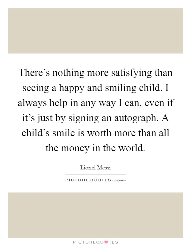 There's nothing more satisfying than seeing a happy and smiling child. I always help in any way I can, even if it's just by signing an autograph. A child's smile is worth more than all the money in the world Picture Quote #1