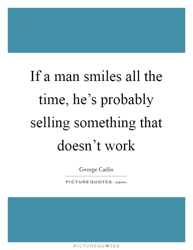 If a man smiles all the time, he's probably selling something that doesn't work Picture Quote #1