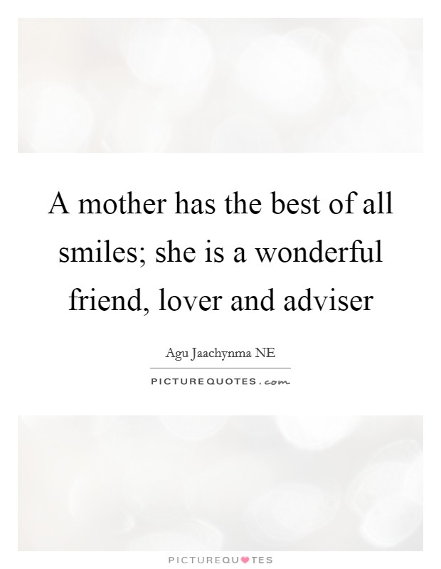 A mother has the best of all smiles; she is a wonderful friend, lover and adviser Picture Quote #1