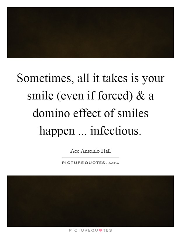 Sometimes, all it takes is your smile (even if forced) and a domino effect of smiles happen ... infectious. Picture Quote #1