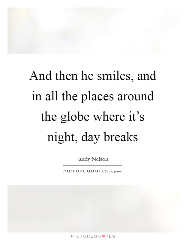 And then he smiles, and in all the places around the globe where it's night, day breaks Picture Quote #1