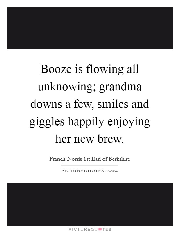 Booze is flowing all unknowing; grandma downs a few, smiles and giggles happily enjoying her new brew Picture Quote #1