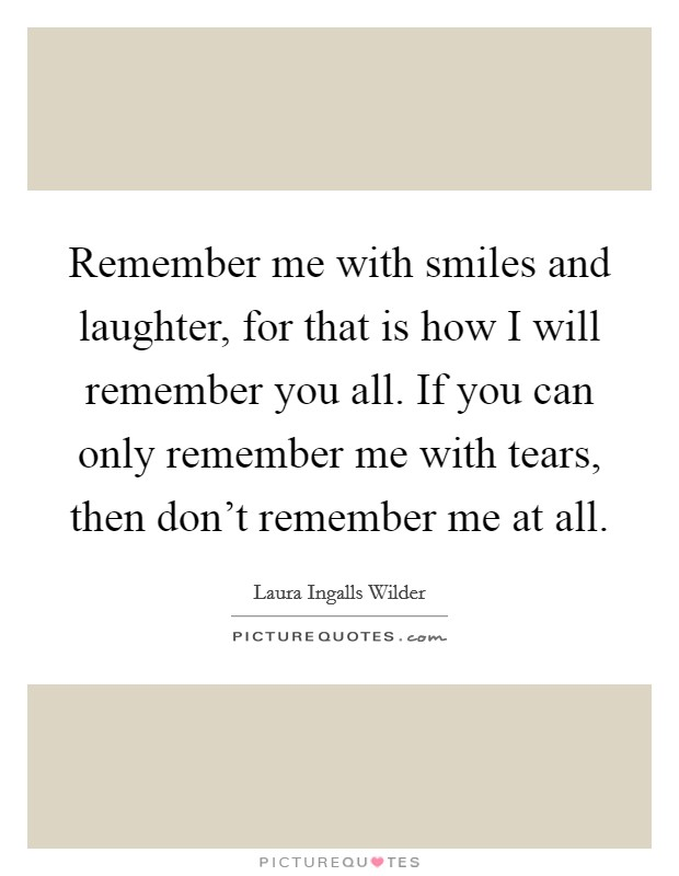 Remember me with smiles and laughter, for that is how I will remember you all. If you can only remember me with tears, then don't remember me at all Picture Quote #1