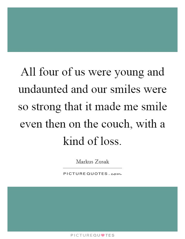 All four of us were young and undaunted and our smiles were so strong that it made me smile even then on the couch, with a kind of loss Picture Quote #1