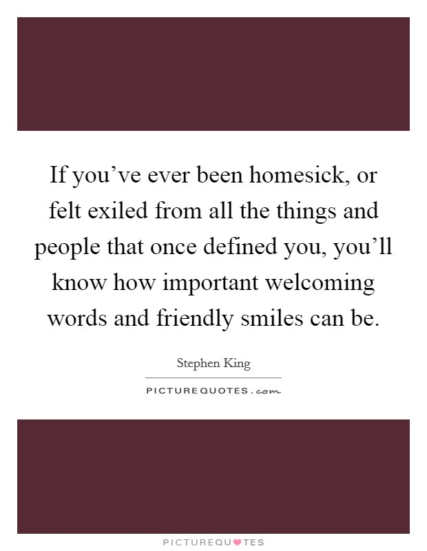 If you've ever been homesick, or felt exiled from all the things and people that once defined you, you'll know how important welcoming words and friendly smiles can be Picture Quote #1
