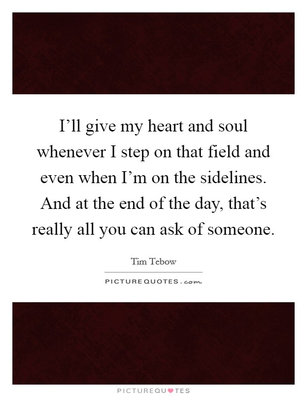 I'll give my heart and soul whenever I step on that field and even when I'm on the sidelines. And at the end of the day, that's really all you can ask of someone Picture Quote #1