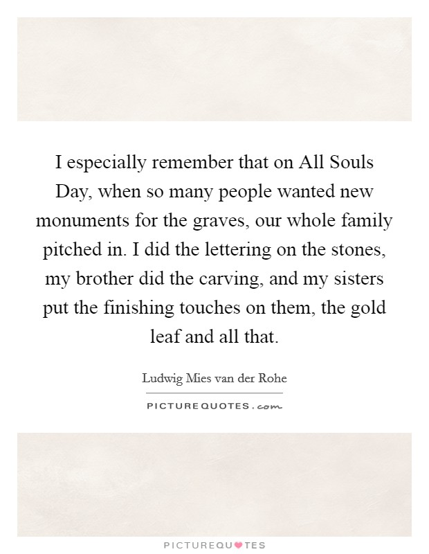 I especially remember that on All Souls Day, when so many people wanted new monuments for the graves, our whole family pitched in. I did the lettering on the stones, my brother did the carving, and my sisters put the finishing touches on them, the gold leaf and all that Picture Quote #1