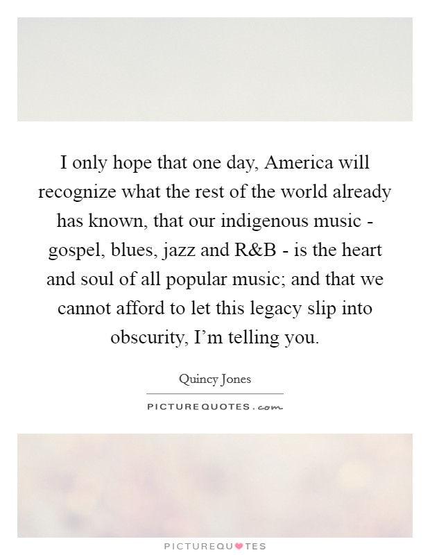 I only hope that one day, America will recognize what the rest of the world already has known, that our indigenous music - gospel, blues, jazz and R Picture Quote #1