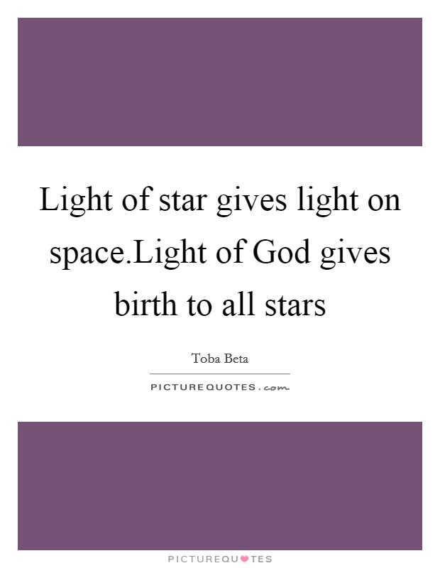 Light of star gives light on space.Light of God gives birth to all stars Picture Quote #1