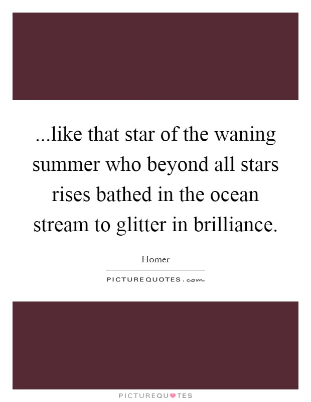 ...like that star of the waning summer who beyond all stars rises bathed in the ocean stream to glitter in brilliance Picture Quote #1