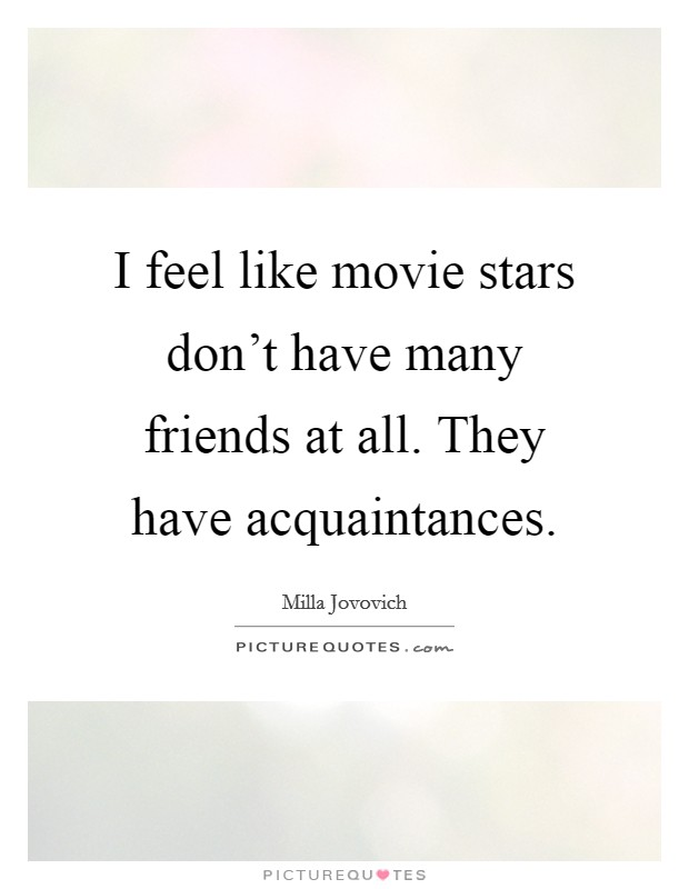 I feel like movie stars don't have many friends at all. They have acquaintances Picture Quote #1