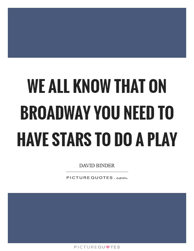 We all know that on Broadway you need to have stars to do a play Picture Quote #1