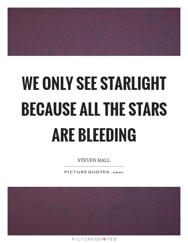 We only see starlight because all the stars are bleeding Picture Quote #1