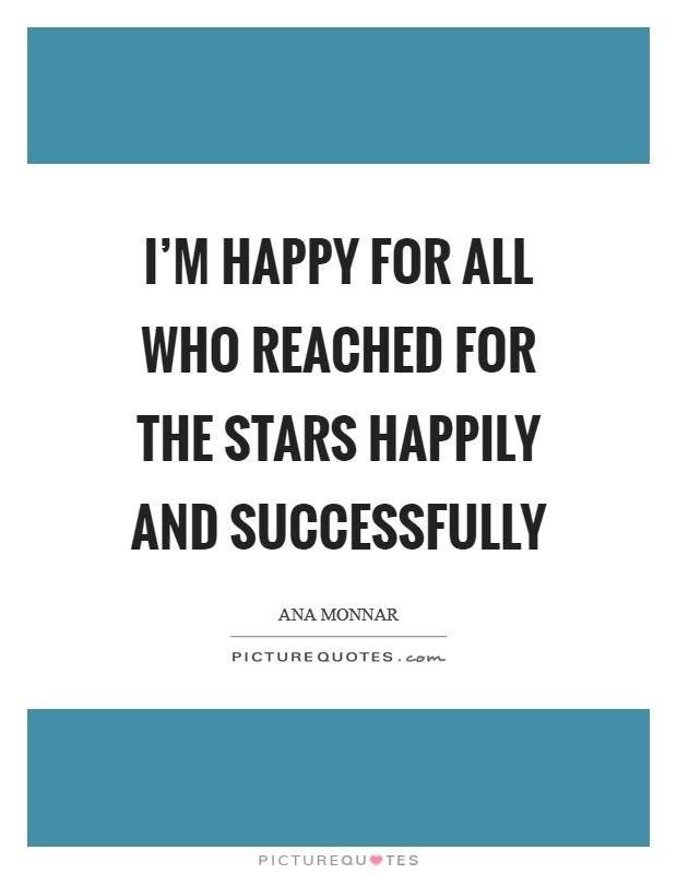 I'm happy for all who reached for the stars happily and successfully Picture Quote #1