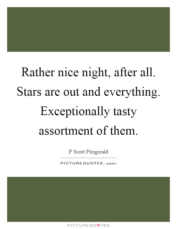 Rather nice night, after all. Stars are out and everything. Exceptionally tasty assortment of them Picture Quote #1