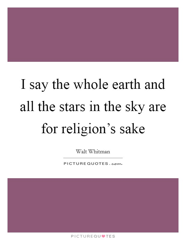 I say the whole earth and all the stars in the sky are for religion's sake Picture Quote #1