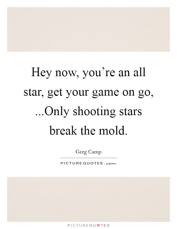 Hey now, you're an all star, get your game on go, ...Only shooting stars break the mold Picture Quote #1