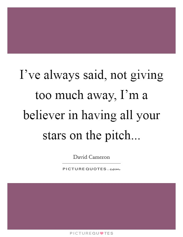 I've always said, not giving too much away, I'm a believer in having all your stars on the pitch Picture Quote #1