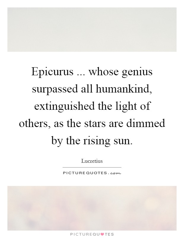 Epicurus ... whose genius surpassed all humankind, extinguished the light of others, as the stars are dimmed by the rising sun Picture Quote #1