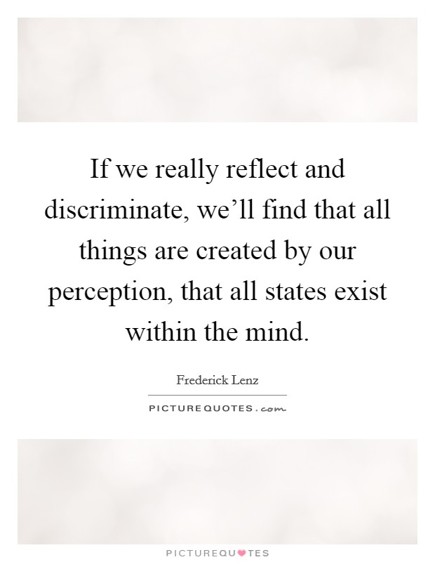 If we really reflect and discriminate, we'll find that all things are created by our perception, that all states exist within the mind Picture Quote #1