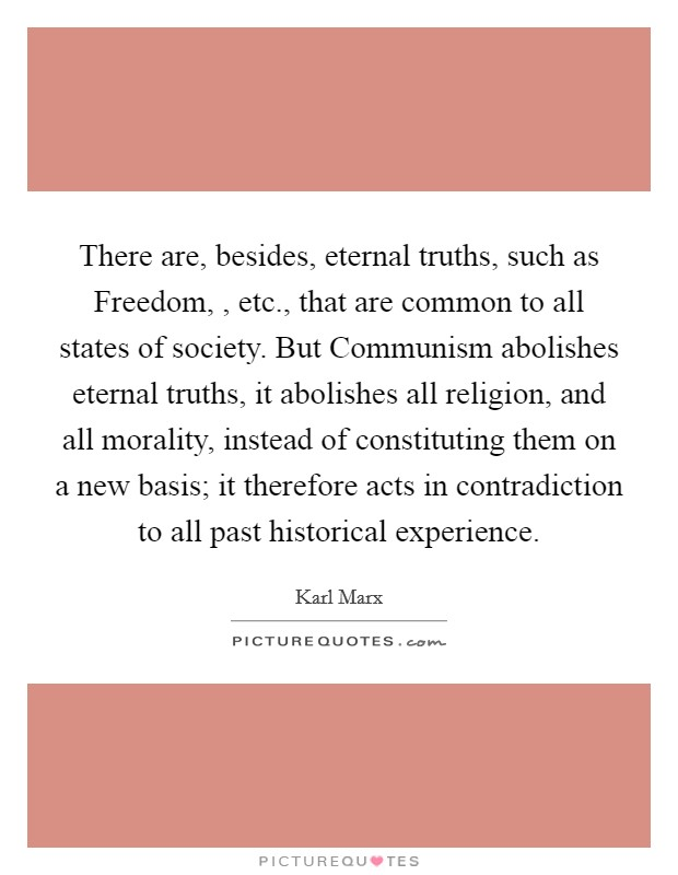 There are, besides, eternal truths, such as Freedom, , etc., that are common to all states of society. But Communism abolishes eternal truths, it abolishes all religion, and all morality, instead of constituting them on a new basis; it therefore acts in contradiction to all past historical experience Picture Quote #1