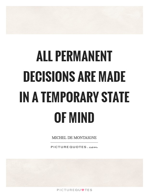 All permanent decisions are made in a temporary state of mind Picture Quote #1