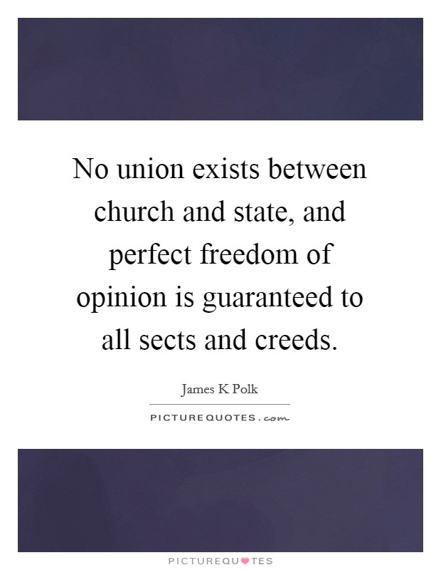 No union exists between church and state, and perfect freedom of opinion is guaranteed to all sects and creeds Picture Quote #1