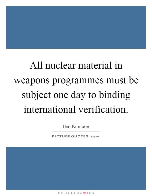 All nuclear material in weapons programmes must be subject one day to binding international verification Picture Quote #1