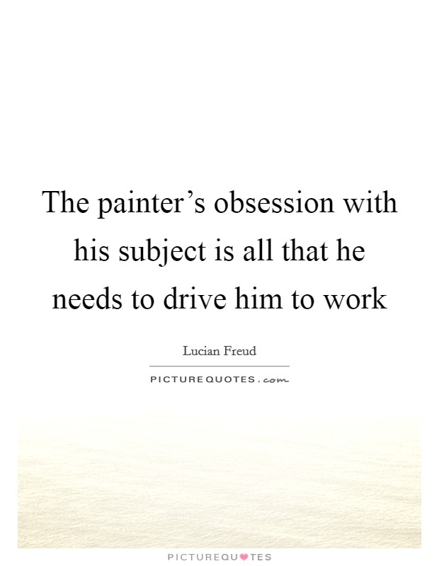 The painter's obsession with his subject is all that he needs to drive him to work Picture Quote #1