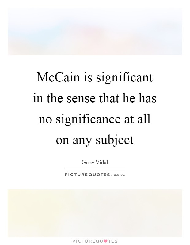 McCain is significant in the sense that he has no significance at all on any subject Picture Quote #1
