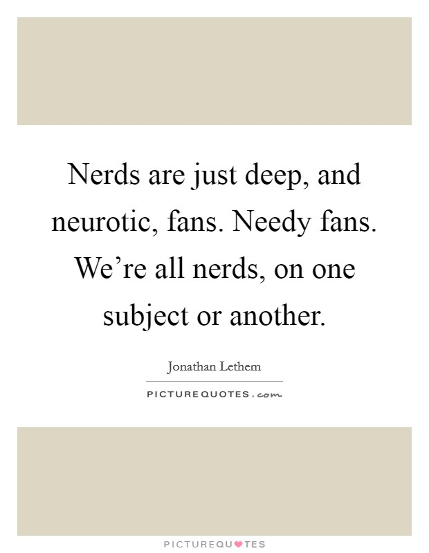 Nerds are just deep, and neurotic, fans. Needy fans. We're all nerds, on one subject or another Picture Quote #1